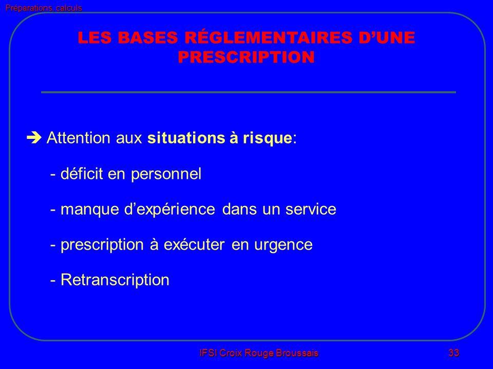 Préparations, calculs IFSI Croix Rouge Broussais 33 LES BASES RÉGLEMENTAIRES DUNE PRESCRIPTION Attention aux situations à risque: - déficit en personnel - manque dexpérience dans un service - prescription à exécuter en urgence - Retranscription