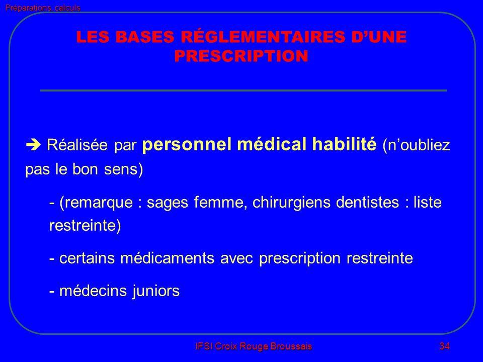 Préparations, calculs IFSI Croix Rouge Broussais 34 LES BASES RÉGLEMENTAIRES DUNE PRESCRIPTION Réalisée par personnel médical habilité (noubliez pas le bon sens) - (remarque : sages femme, chirurgiens dentistes : liste restreinte) - certains médicaments avec prescription restreinte - médecins juniors
