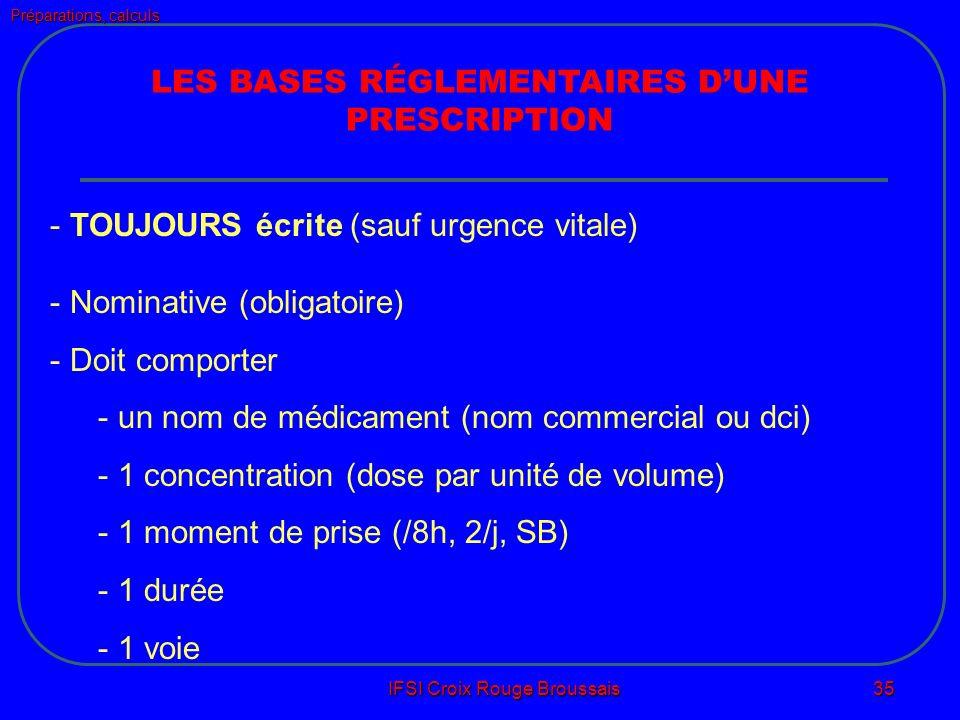 Préparations, calculs IFSI Croix Rouge Broussais 35 LES BASES RÉGLEMENTAIRES DUNE PRESCRIPTION - TOUJOURS écrite (sauf urgence vitale) - Nominative (obligatoire) - Doit comporter - un nom de médicament (nom commercial ou dci) - 1 concentration (dose par unité de volume) - 1 moment de prise (/8h, 2/j, SB) - 1 durée - 1 voie