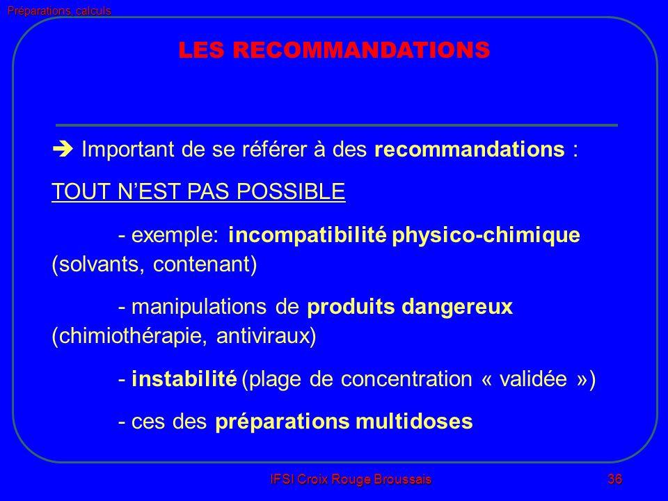 Préparations, calculs IFSI Croix Rouge Broussais 36 LES RECOMMANDATIONS Important de se référer à des recommandations : TOUT NEST PAS POSSIBLE - exemple: incompatibilité physico-chimique (solvants, contenant) - manipulations de produits dangereux (chimiothérapie, antiviraux) - instabilité (plage de concentration « validée ») - ces des préparations multidoses