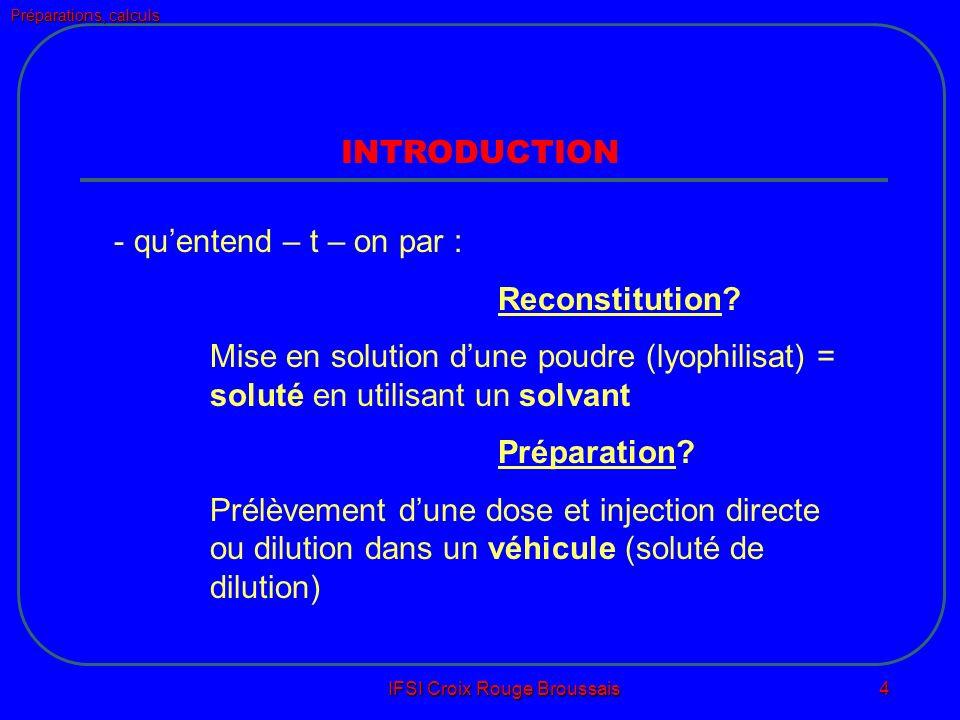 Préparations, calculs IFSI Croix Rouge Broussais 4 INTRODUCTION - quentend – t – on par : Reconstitution.