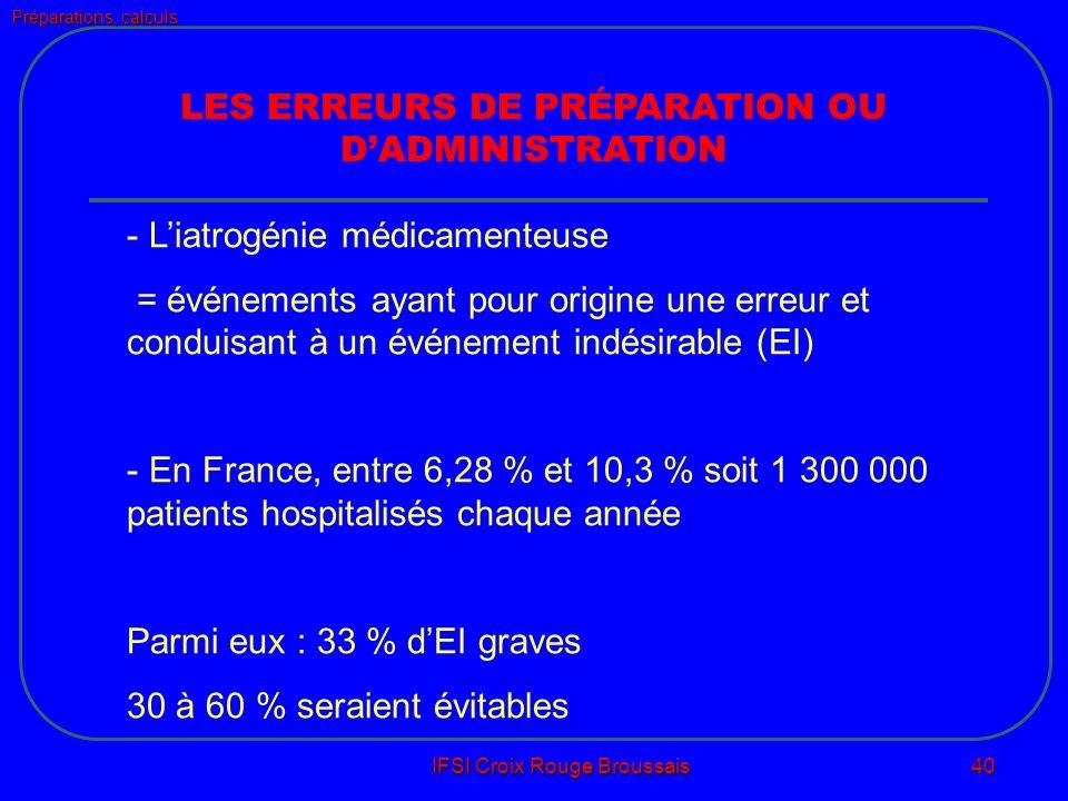 Préparations, calculs IFSI Croix Rouge Broussais 40 LES ERREURS DE PRÉPARATION OU DADMINISTRATION - Liatrogénie médicamenteuse = événements ayant pour origine une erreur et conduisant à un événement indésirable (EI) - En France, entre 6,28 % et 10,3 % soit 1 300 000 patients hospitalisés chaque année Parmi eux : 33 % dEI graves 30 à 60 % seraient évitables