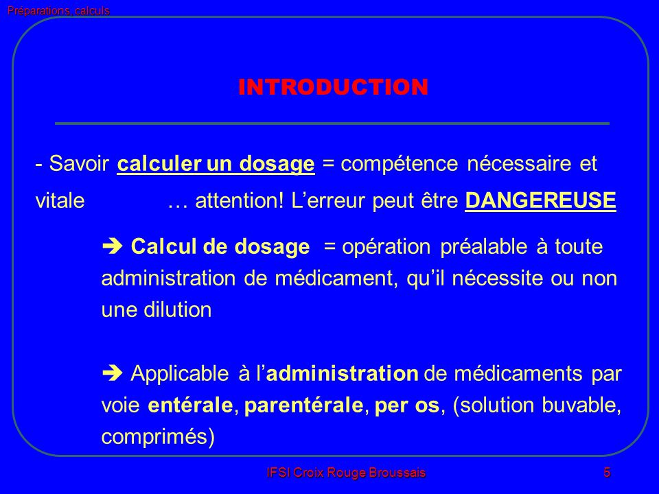 Préparations, calculs IFSI Croix Rouge Broussais 5 INTRODUCTION - Savoir calculer un dosage = compétence nécessaire et vitale… attention.