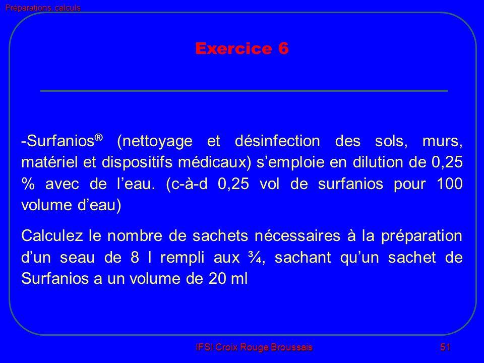 Préparations, calculs IFSI Croix Rouge Broussais 51 Exercice 6 -Surfanios ® (nettoyage et désinfection des sols, murs, matériel et dispositifs médicaux) semploie en dilution de 0,25 % avec de leau.