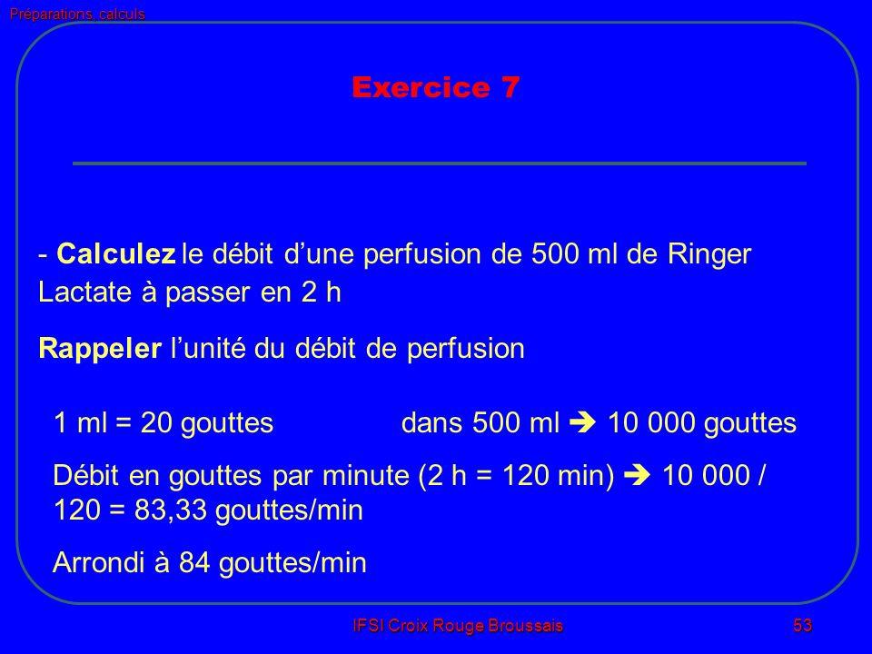 Préparations, calculs IFSI Croix Rouge Broussais 53 Exercice 7 - Calculez le débit dune perfusion de 500 ml de Ringer Lactate à passer en 2 h Rappeler lunité du débit de perfusion 1 ml = 20 gouttesdans 500 ml 10 000 gouttes Débit en gouttes par minute (2 h = 120 min) 10 000 / 120 = 83,33 gouttes/min Arrondi à 84 gouttes/min