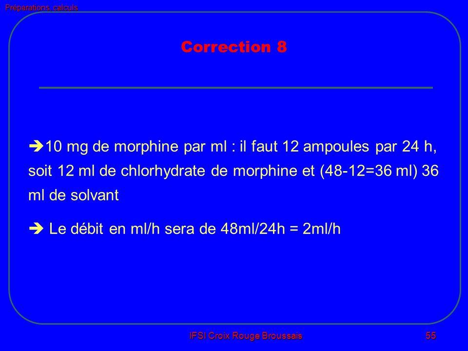 Préparations, calculs IFSI Croix Rouge Broussais 55 10 mg de morphine par ml : il faut 12 ampoules par 24 h, soit 12 ml de chlorhydrate de morphine et (48-12=36 ml) 36 ml de solvant Le débit en ml/h sera de 48ml/24h = 2ml/h Correction 8