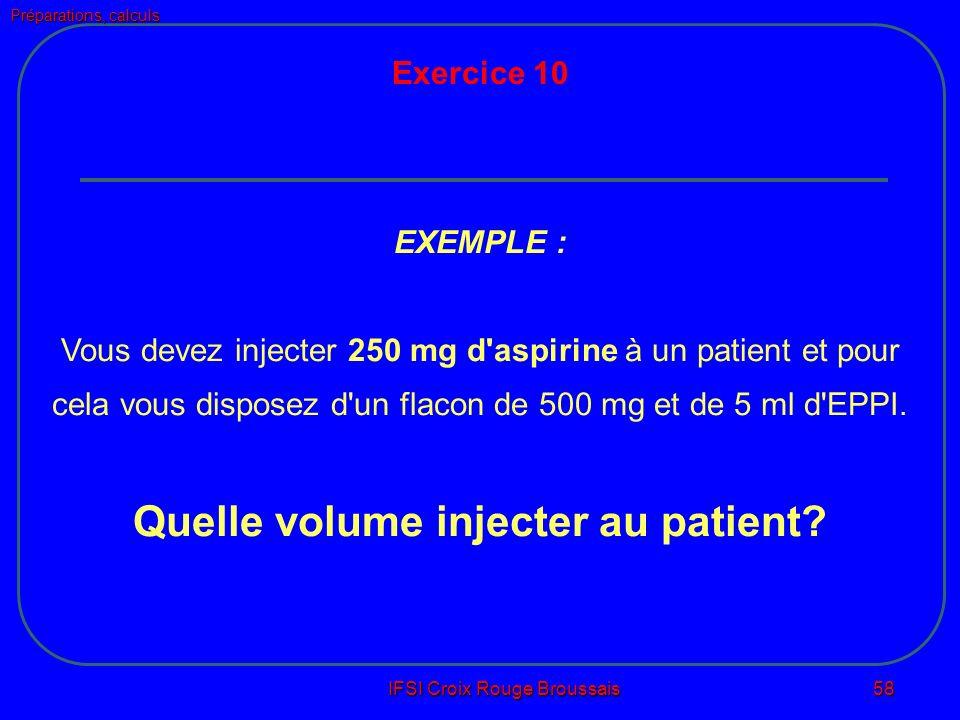 Préparations, calculs IFSI Croix Rouge Broussais 58 Exercice 10 EXEMPLE : Vous devez injecter 250 mg d aspirine à un patient et pour cela vous disposez d un flacon de 500 mg et de 5 ml d EPPI.