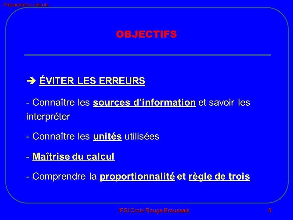 Préparations, calculs IFSI Croix Rouge Broussais 6 OBJECTIFS ÉVITER LES ERREURS - Connaître les sources dinformation et savoir les interpréter - Connaître les unités utilisées - Maîtrise du calcul - Comprendre la proportionnalité et règle de trois