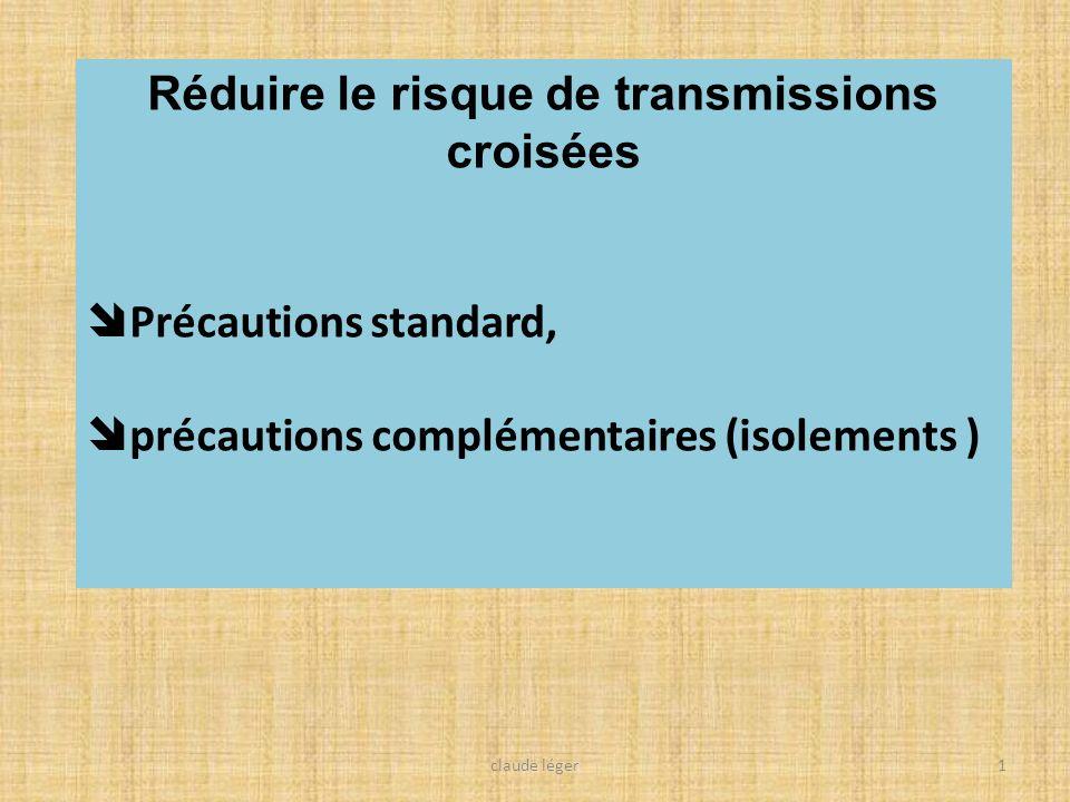 Réduire le risque de transmissions croisées Précautions standard, précautions complémentaires (isolements ) 1claude léger