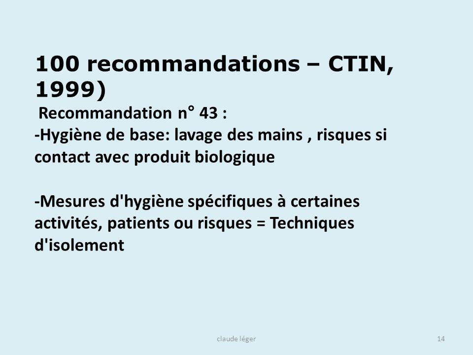 claude léger14 100 recommandations – CTIN, 1999) Recommandation n° 43 : -Hygiène de base: lavage des mains, risques si contact avec produit biologique