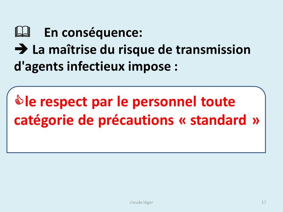 claude léger17 En conséquence: La maîtrise du risque de transmission d'agents infectieux impose : le respect par le personnel toute catégorie de préca