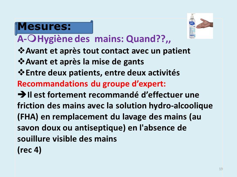 19 Mesures: A- Hygiène des mains: Quand??,, Avant et après tout contact avec un patient Avant et après la mise de gants Entre deux patients, entre deu