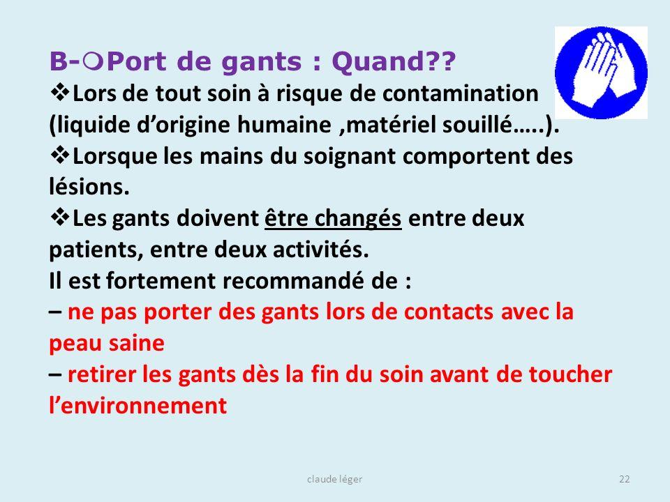 claude léger22 B- Port de gants : Quand?? Lors de tout soin à risque de contamination (liquide dorigine humaine,matériel souillé…..). Lorsque les main