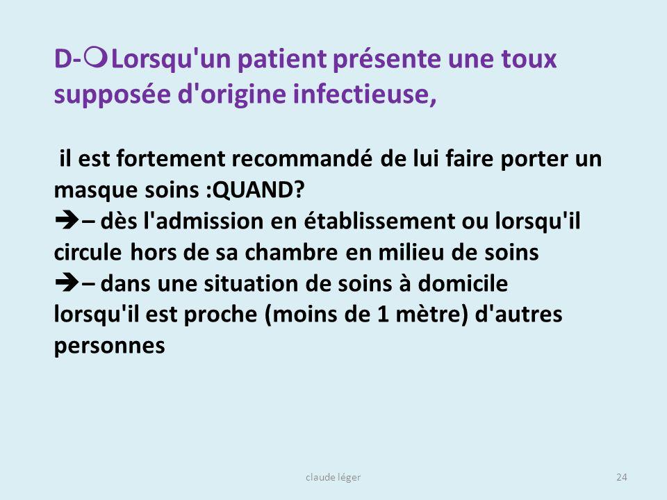 claude léger24 D- Lorsqu'un patient présente une toux supposée d'origine infectieuse, il est fortement recommandé de lui faire porter un masque soins