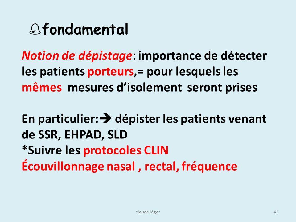 claude léger41 Notion de dépistage: importance de détecter les patients porteurs,= pour lesquels les mêmes mesures disolement seront prises En particu