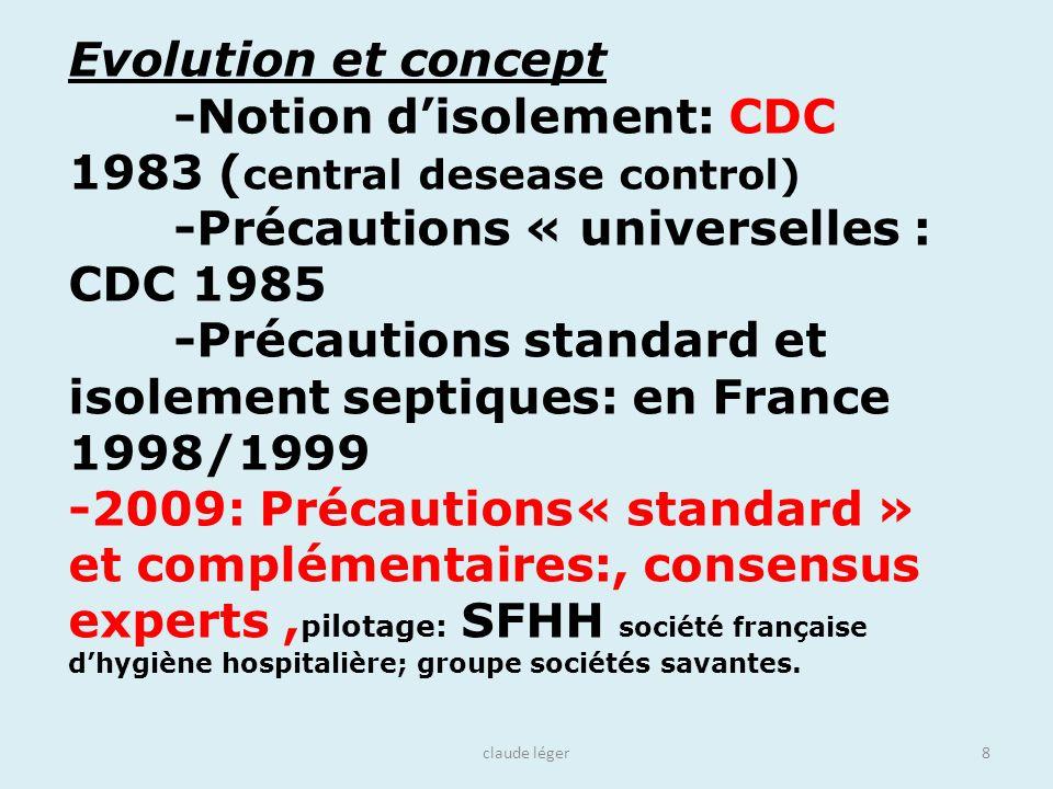 claude léger8 Evolution et concept -Notion disolement: CDC 1983 ( central desease control) -Précautions « universelles : CDC 1985 -Précautions standar