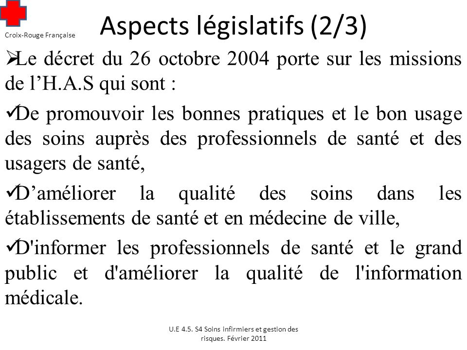 Aspects législatifs (2/3) Le décret du 26 octobre 2004 porte sur les missions de lH.A.S qui sont : De promouvoir les bonnes pratiques et le bon usage des soins auprès des professionnels de santé et des usagers de santé, Daméliorer la qualité des soins dans les établissements de santé et en médecine de ville, D informer les professionnels de santé et le grand public et d améliorer la qualité de l information médicale.