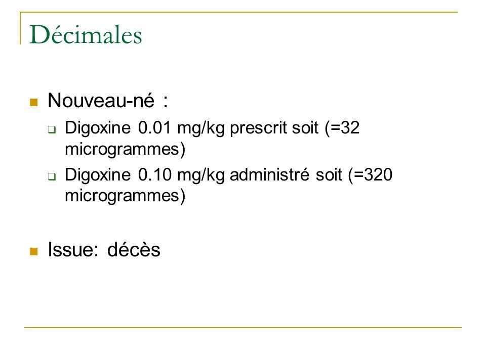 Décimales Nouveau-né : Digoxine 0.01 mg/kg prescrit soit (=32 microgrammes) Digoxine 0.10 mg/kg administré soit (=320 microgrammes) Issue: décès