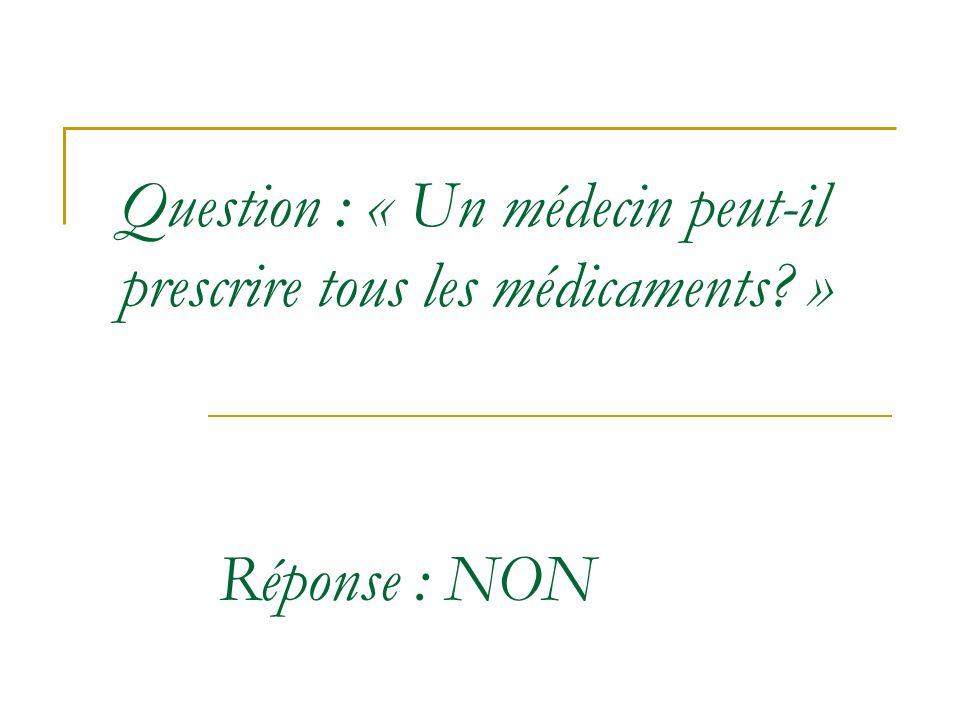 Question : « Un médecin peut-il prescrire tous les médicaments? » Réponse : NON