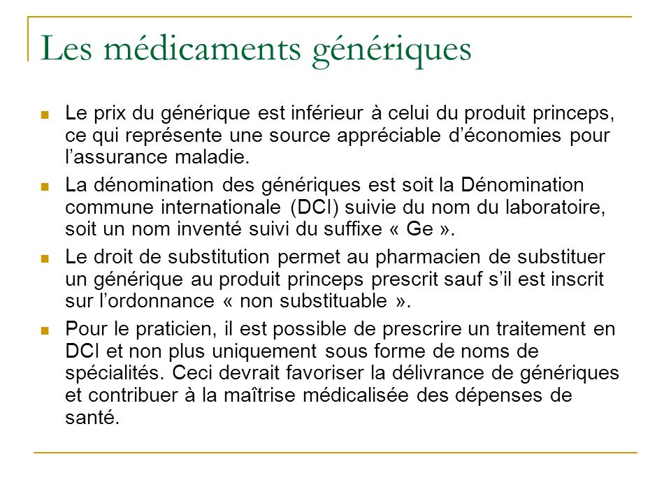 Les médicaments génériques Le prix du générique est inférieur à celui du produit princeps, ce qui représente une source appréciable déconomies pour lassurance maladie.