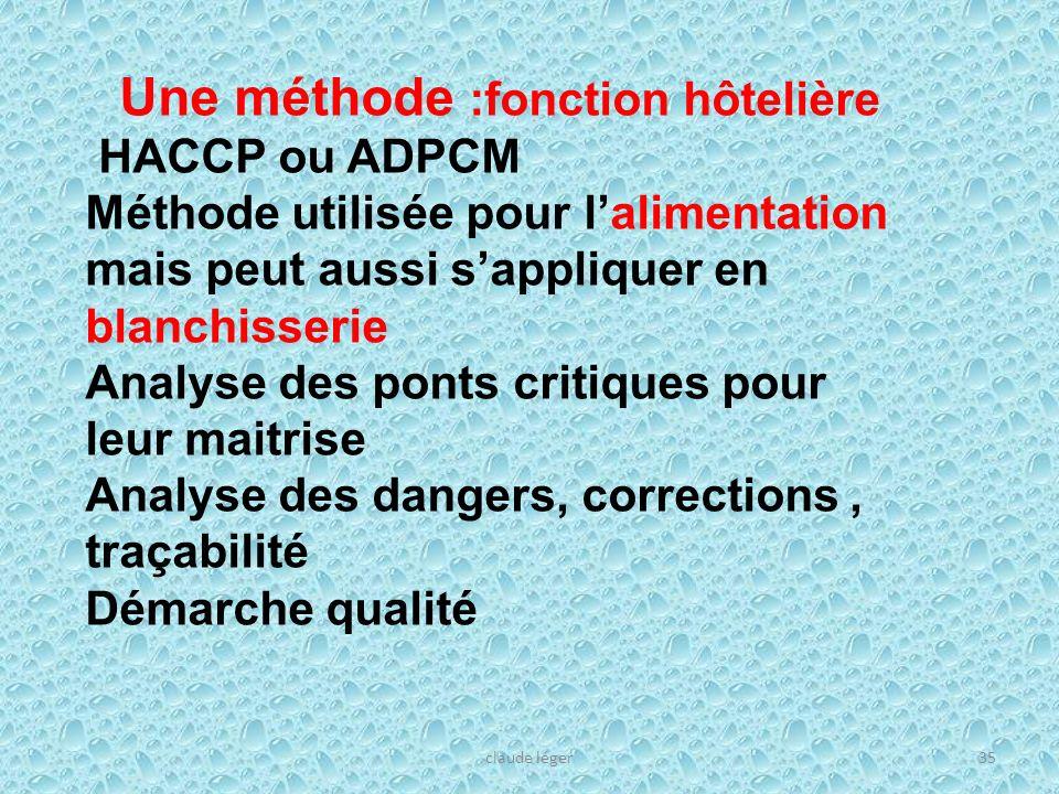 claude léger35 Une méthode :fonction hôtelière HACCP ou ADPCM Méthode utilisée pour lalimentation mais peut aussi sappliquer en blanchisserie Analyse
