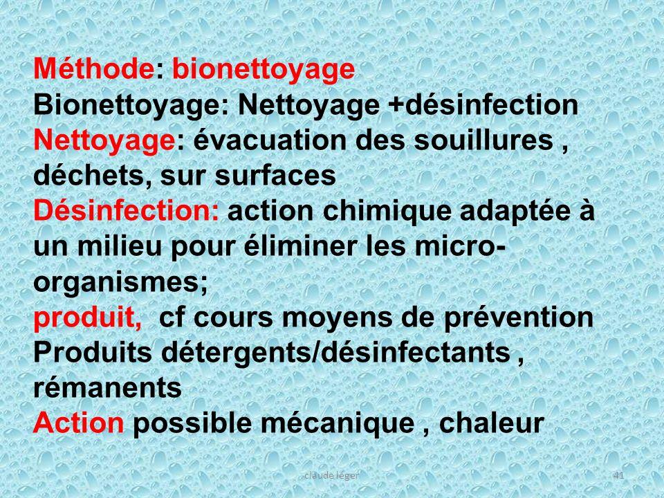 claude léger41 Méthode: bionettoyage Bionettoyage: Nettoyage +désinfection Nettoyage: évacuation des souillures, déchets, sur surfaces Désinfection: a