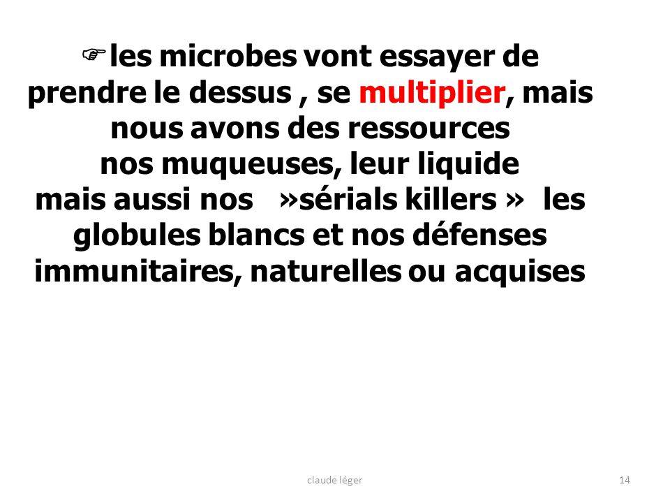 14 les microbes vont essayer de prendre le dessus, se multiplier, mais nous avons des ressources nos muqueuses, leur liquide mais aussi nos »sérials k