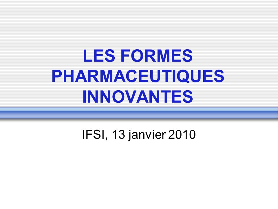 LES FORMES PHARMACEUTIQUES INNOVANTES IFSI, 13 janvier 2010