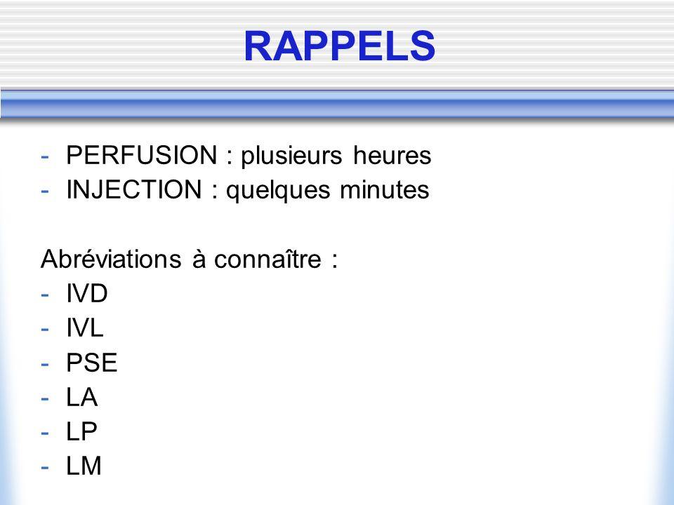 -PERFUSION : plusieurs heures -INJECTION : quelques minutes Abréviations à connaître : -IVD -IVL -PSE -LA -LP -LM