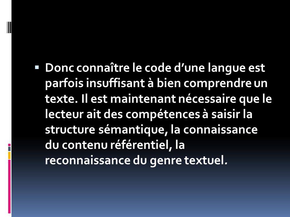 Donc connaître le code dune langue est parfois insuffisant à bien comprendre un texte. Il est maintenant nécessaire que le lecteur ait des compétences