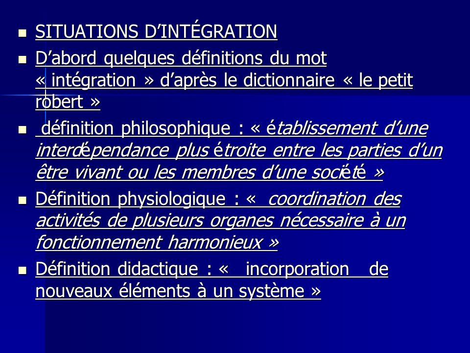 SITUATIONS DINTÉGRATION SITUATIONS DINTÉGRATION Dabord quelques définitions du mot « intégration » daprès le dictionnaire « le petit robert » Dabord q