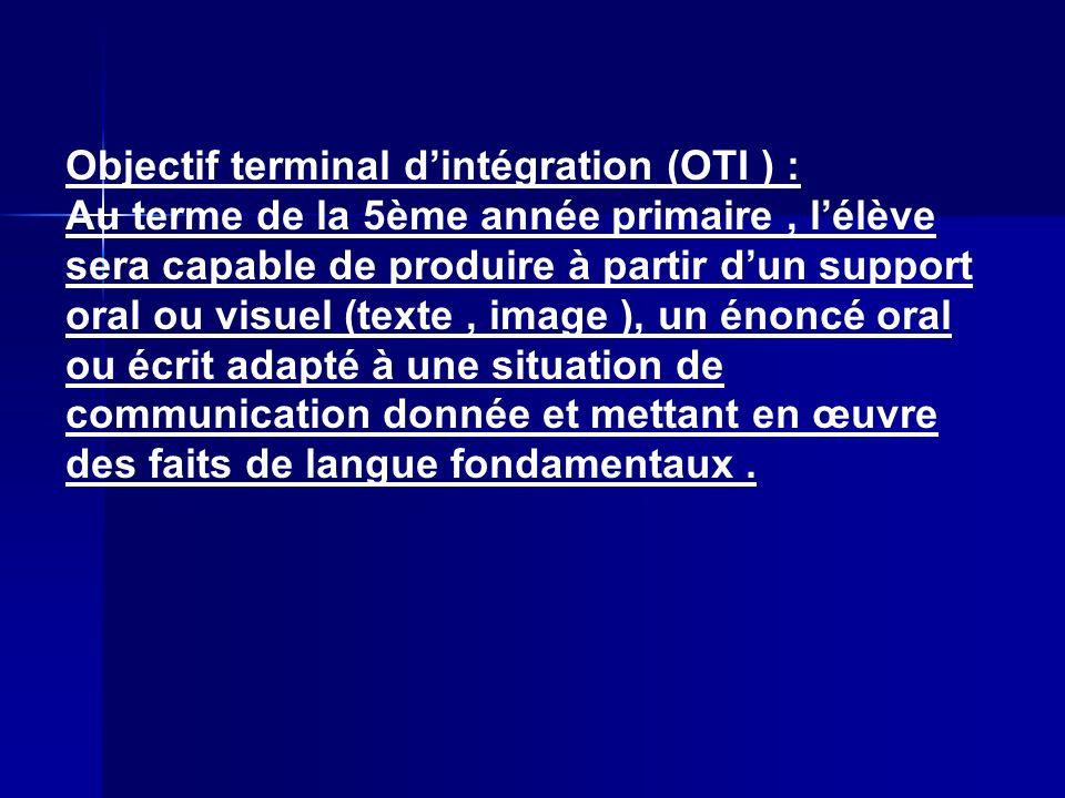 Objectif terminal dintégration (OTI ) : Au terme de la 5ème année primaire, lélève sera capable de produire à partir dun support oral ou visuel (texte