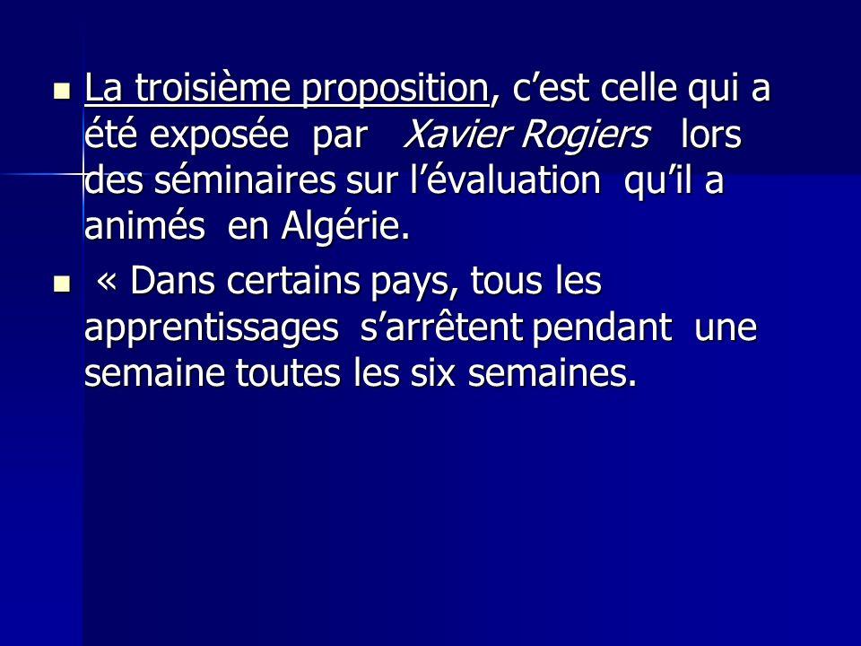 La troisième proposition, cest celle qui a été exposée par Xavier Rogiers lors des séminaires sur lévaluation quil a animés en Algérie. La troisième p