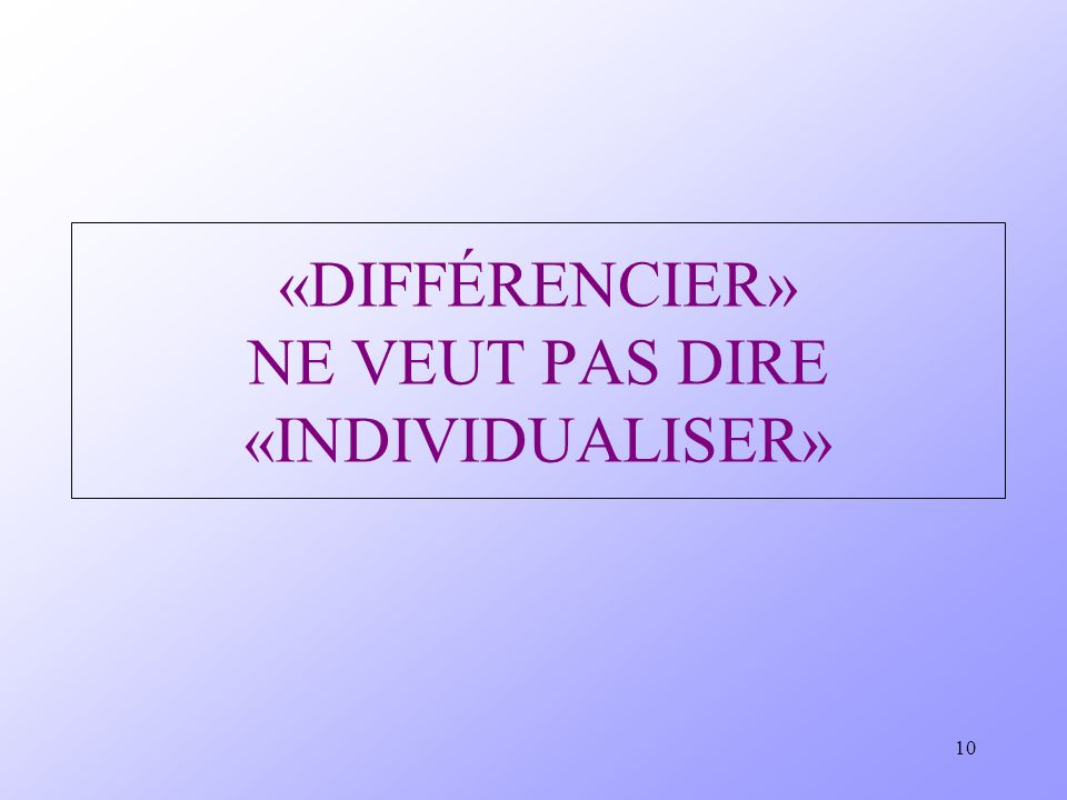 10 «DIFFÉRENCIER» NE VEUT PAS DIRE «INDIVIDUALISER»