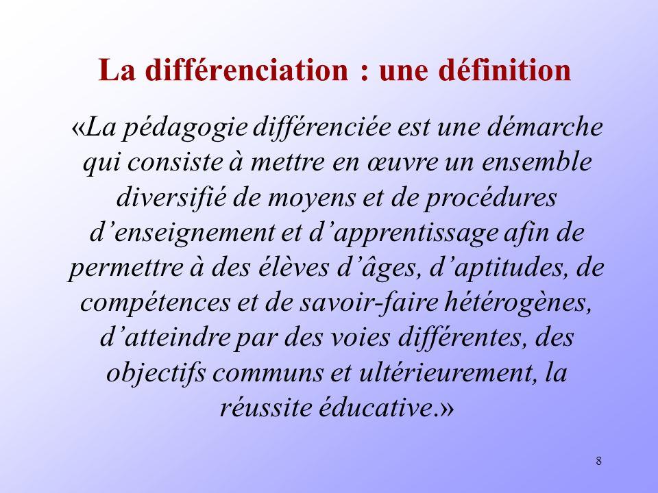8 La différenciation : une définition «La pédagogie différenciée est une démarche qui consiste à mettre en œuvre un ensemble diversifié de moyens et de procédures denseignement et dapprentissage afin de permettre à des élèves dâges, daptitudes, de compétences et de savoir-faire hétérogènes, datteindre par des voies différentes, des objectifs communs et ultérieurement, la réussite éducative.»