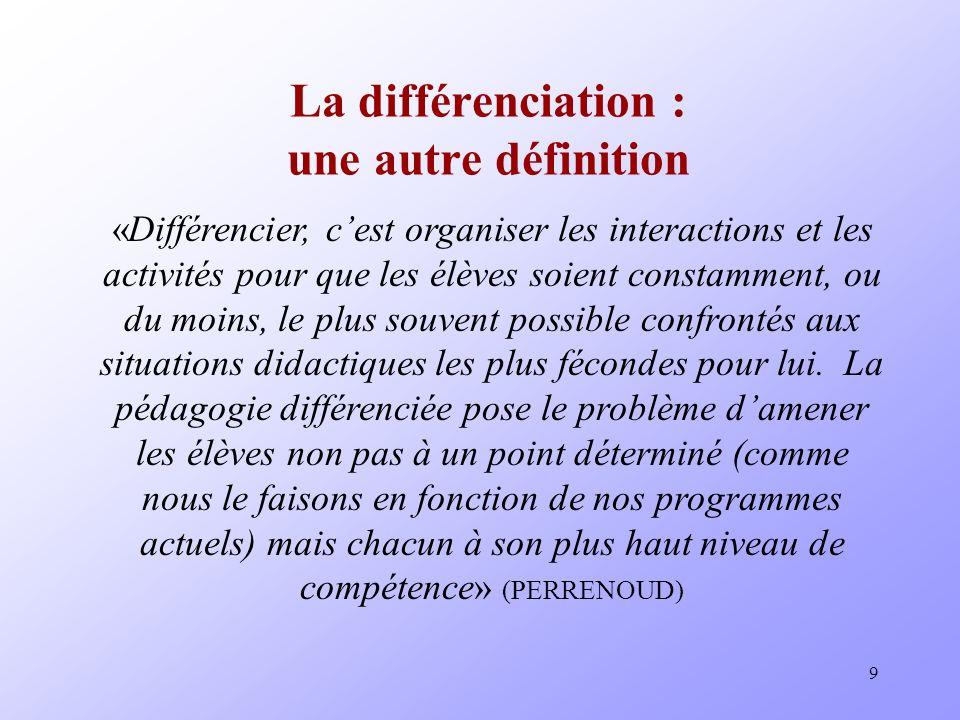 9 La différenciation : une autre définition «Différencier, cest organiser les interactions et les activités pour que les élèves soient constamment, ou du moins, le plus souvent possible confrontés aux situations didactiques les plus fécondes pour lui.