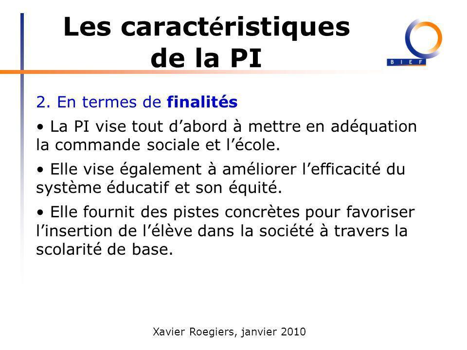 Xavier Roegiers, janvier 2010 Les caract é ristiques de la PI 2. En termes de finalités La PI vise tout dabord à mettre en adéquation la commande soci