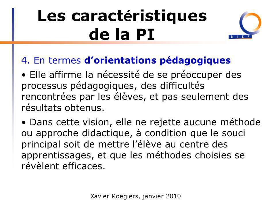 Xavier Roegiers, janvier 2010 Les caract é ristiques de la PI 4. En termes dorientations pédagogiques Elle affirme la nécessité de se préoccuper des p