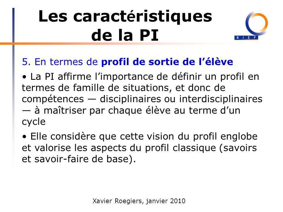 Xavier Roegiers, janvier 2010 Les caract é ristiques de la PI 5. En termes de profil de sortie de lélève La PI affirme limportance de définir un profi