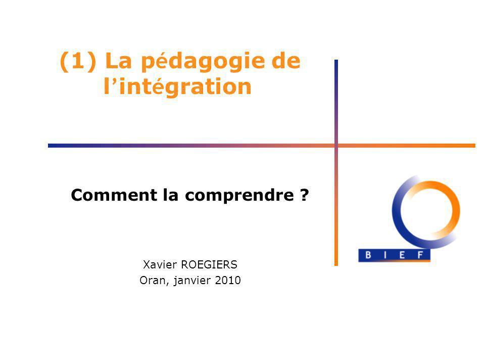 (1) La p é dagogie de l int é gration Comment la comprendre ? Xavier ROEGIERS Oran, janvier 2010
