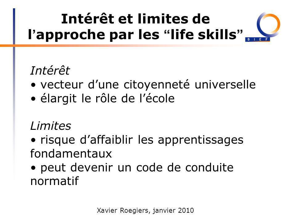 Xavier Roegiers, janvier 2010 Intérêt et limites de l approche par les life skills Intérêt vecteur dune citoyenneté universelle élargit le rôle de léc
