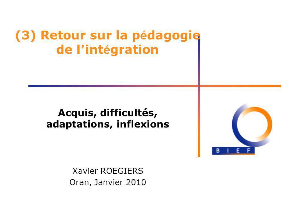 (3) Retour sur la p é dagogie de l int é gration Acquis, difficultés, adaptations, inflexions Xavier ROEGIERS Oran, Janvier 2010
