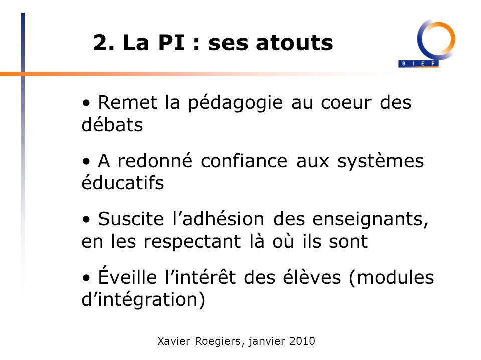 Xavier Roegiers, janvier 2010 2. La PI : ses atouts Remet la pédagogie au coeur des débats A redonné confiance aux systèmes éducatifs Suscite ladhésio