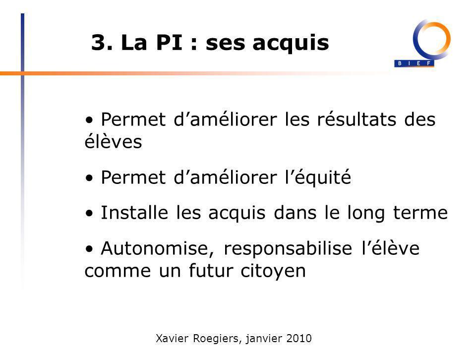 Xavier Roegiers, janvier 2010 3. La PI : ses acquis Permet daméliorer les résultats des élèves Permet daméliorer léquité Installe les acquis dans le l