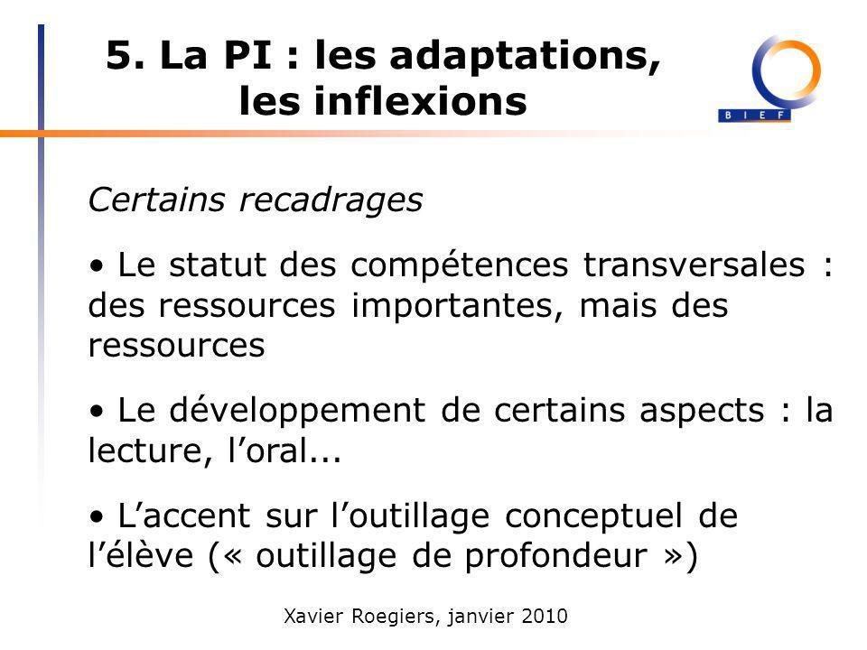 Xavier Roegiers, janvier 2010 5. La PI : les adaptations, les inflexions Certains recadrages Le statut des compétences transversales : des ressources