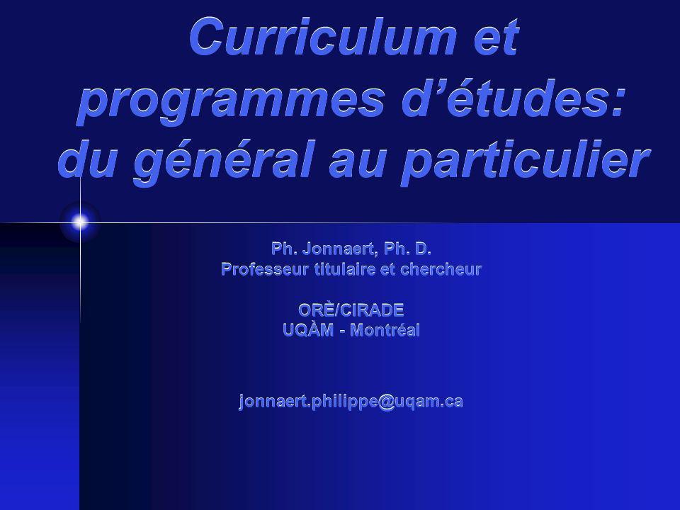 Curriculum et programmes détudes: du général au particulier Ph. Jonnaert, Ph. D. Professeur titulaire et chercheur ORÈ/CIRADE UQÀM - Montréal jonnaert