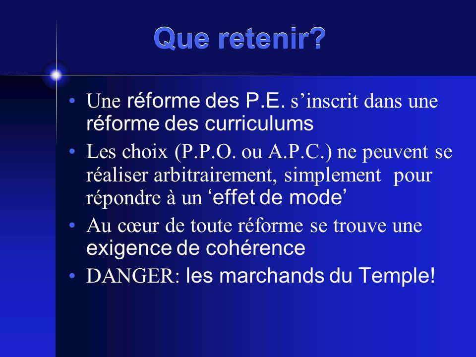 Que retenir? Une réforme des P.E. sinscrit dans une réforme des curriculums Les choix (P.P.O. ou A.P.C.) ne peuvent se réaliser arbitrairement, simple