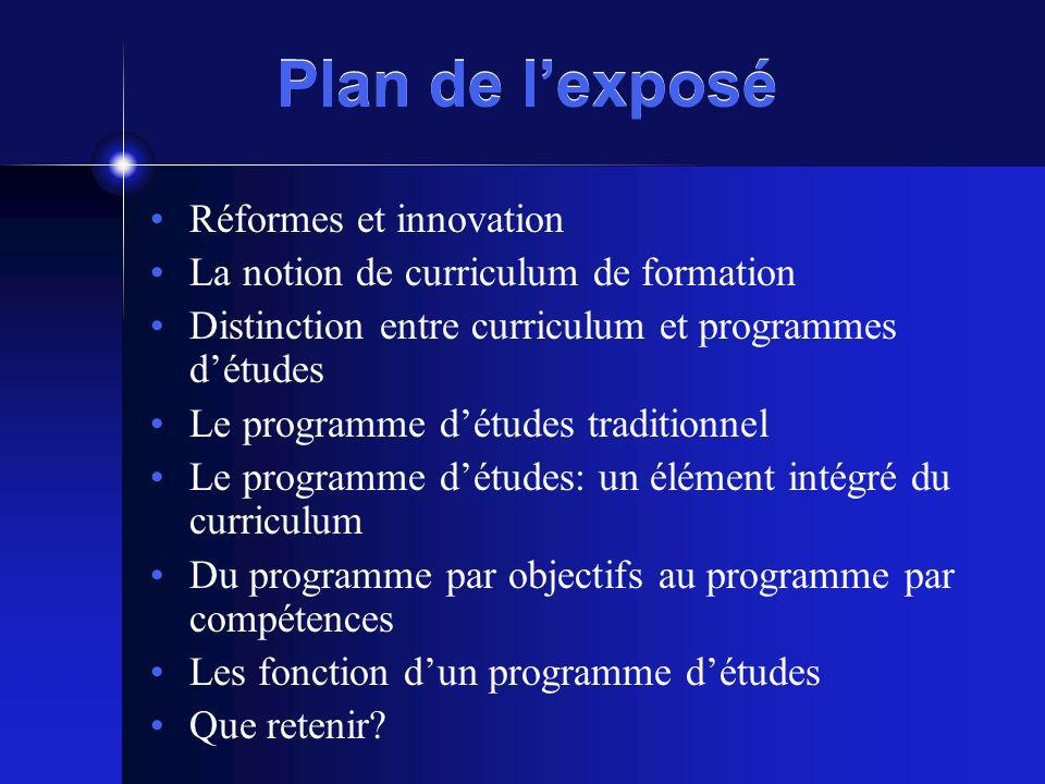 Plan de lexposé Réformes et innovation La notion de curriculum de formation Distinction entre curriculum et programmes détudes Le programme détudes tr