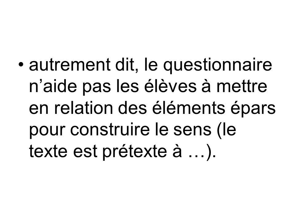 autrement dit, le questionnaire naide pas les élèves à mettre en relation des éléments épars pour construire le sens (le texte est prétexte à …).