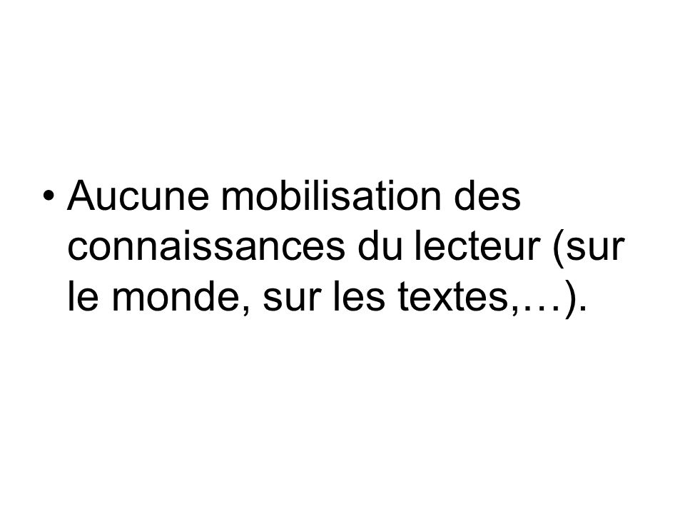 Aucune mobilisation des connaissances du lecteur (sur le monde, sur les textes,…).
